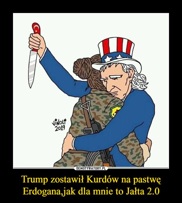 Trump zostawił Kurdów na pastwę Erdogana,jak dla mnie to Jałta 2.0 –