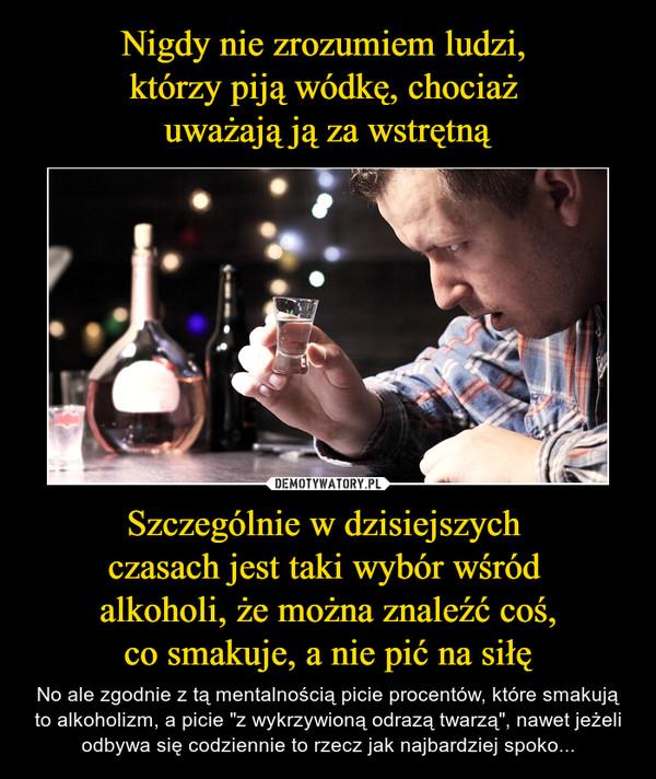 """Szczególnie w dzisiejszych czasach jest taki wybór wśród alkoholi, że można znaleźć coś,co smakuje, a nie pić na siłę – No ale zgodnie z tą mentalnością picie procentów, które smakują to alkoholizm, a picie """"z wykrzywioną odrazą twarzą"""", nawet jeżeli odbywa się codziennie to rzecz jak najbardziej spoko..."""