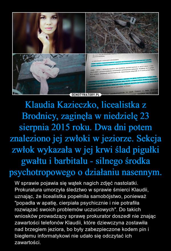 """Klaudia Kazieczko, licealistka z Brodnicy, zaginęła w niedzielę 23 sierpnia 2015 roku. Dwa dni potem znaleziono jej zwłoki w jeziorze. Sekcja zwłok wykazała w jej krwi ślad pigułki gwałtu i barbitalu - silnego środka psychotropowego o działaniu nasennym. – W sprawie pojawia się wątek nagich zdjęć nastolatki. Prokuratura umorzyła śledztwo w sprawie śmierci Klaudii, uznając, że licealistka popełniła samobójstwo, ponieważ """"popadła w apatię, cierpiała psychicznie i nie potrafiła rozwiązać swoich problemów uczuciowych"""". Do takich wniosków prowadzący sprawę prokurator doszedł nie znając zawartości telefonów Klaudii, które dziewczyna zostawiła nad brzegiem jeziora, bo były zabezpieczone kodem pin i biegłemu informatykowi nie udało się odczytać ich zawartości."""