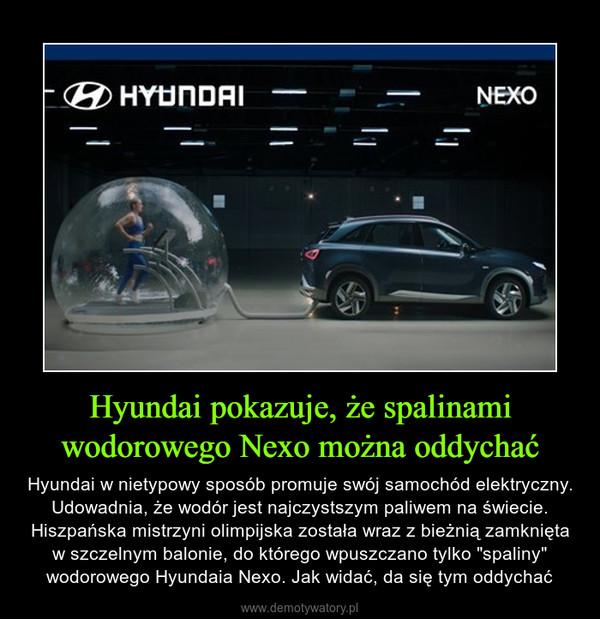 """Hyundai pokazuje, że spalinami wodorowego Nexo można oddychać – Hyundai w nietypowy sposób promuje swój samochód elektryczny. Udowadnia, że wodór jest najczystszym paliwem na świecie. Hiszpańska mistrzyni olimpijska została wraz z bieżnią zamknięta w szczelnym balonie, do którego wpuszczano tylko """"spaliny"""" wodorowego Hyundaia Nexo. Jak widać, da się tym oddychać"""
