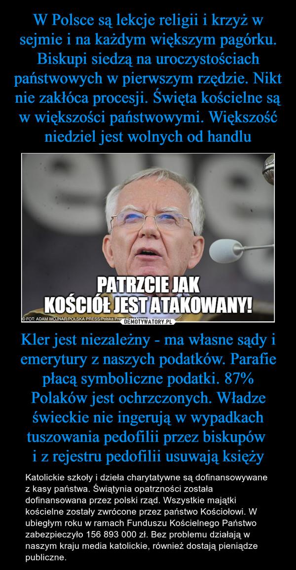 Kler jest niezależny - ma własne sądy i emerytury z naszych podatków. Parafie płacą symboliczne podatki. 87% Polaków jest ochrzczonych. Władze świeckie nie ingerują w wypadkach tuszowania pedofilii przez biskupów i z rejestru pedofilii usuwają księży – Katolickie szkoły i dzieła charytatywne są dofinansowywane z kasy państwa. Świątynia opatrzności została dofinansowana przez polski rząd. Wszystkie majątki kościelne zostały zwrócone przez państwo Kościołowi. W ubiegłym roku w ramach Funduszu Kościelnego Państwo zabezpieczyło 156 893 000 zł. Bez problemu działają w naszym kraju media katolickie, również dostają pieniądze publiczne.