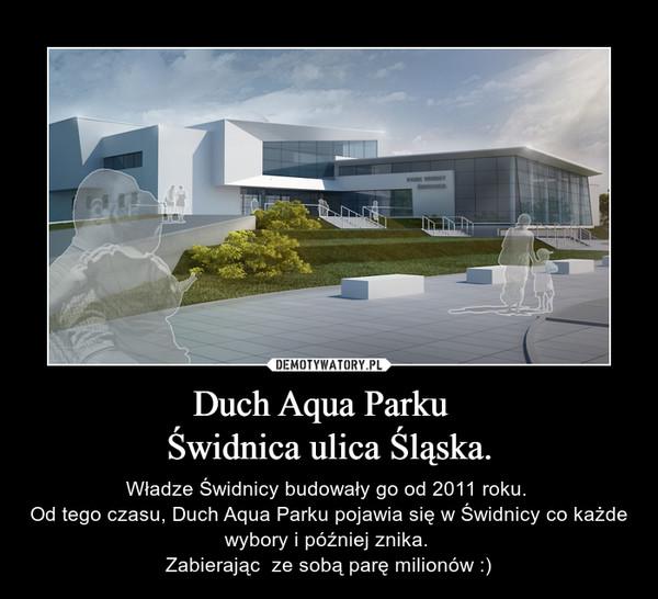 Duch Aqua Parku  Świdnica ulica Śląska. – Władze Świdnicy budowały go od 2011 roku. Od tego czasu, Duch Aqua Parku pojawia się w Świdnicy co każde wybory i później znika. Zabierając  ze sobą parę milionów :)