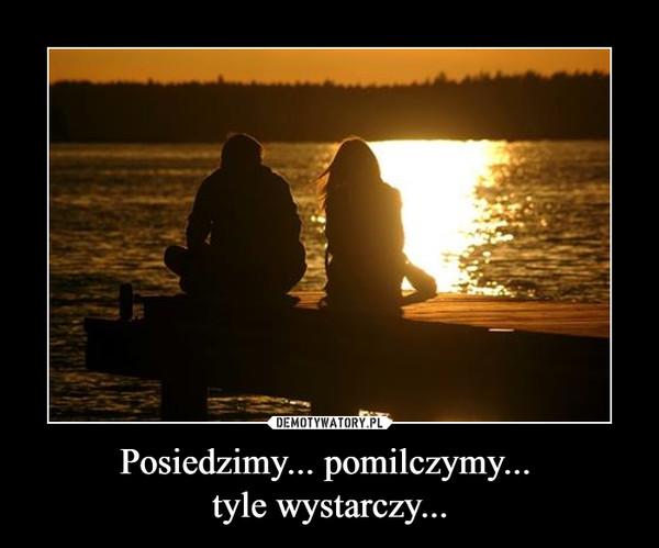 Posiedzimy... pomilczymy... tyle wystarczy... –
