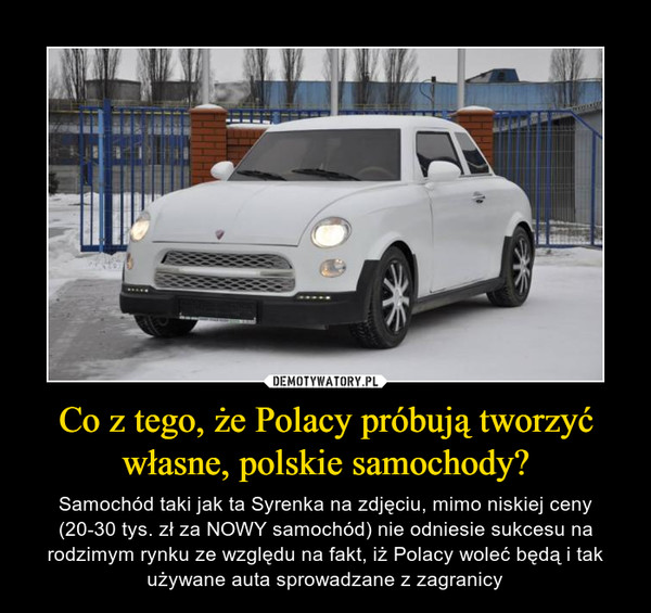 Co z tego, że Polacy próbują tworzyć własne, polskie samochody? – Samochód taki jak ta Syrenka na zdjęciu, mimo niskiej ceny (20-30 tys. zł za NOWY samochód) nie odniesie sukcesu na rodzimym rynku ze względu na fakt, iż Polacy woleć będą i tak używane auta sprowadzane z zagranicy