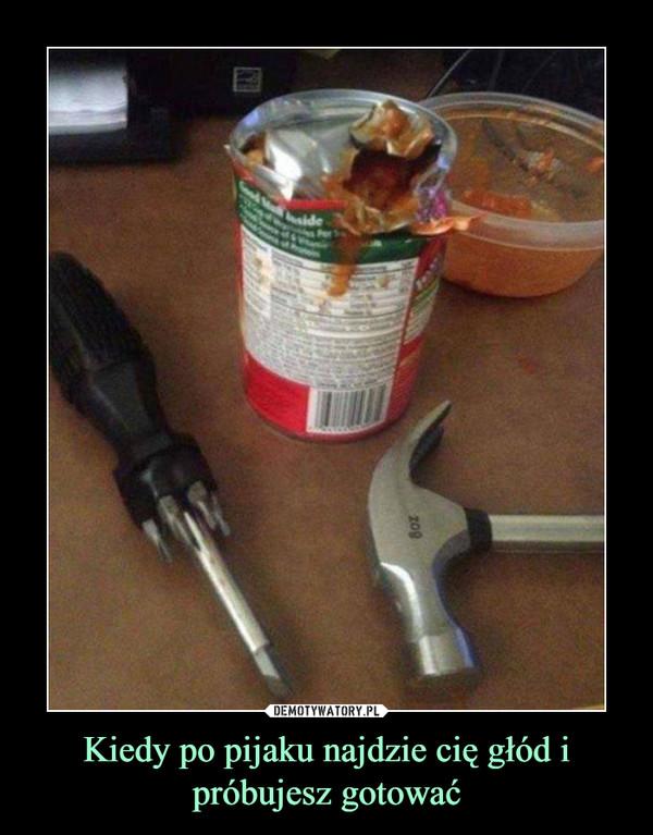 Kiedy po pijaku najdzie cię głód i próbujesz gotować –