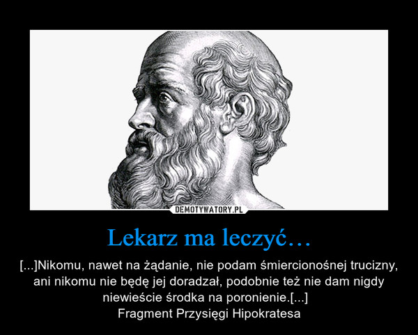 Lekarz ma leczyć… – [...]Nikomu, nawet na żądanie, nie podam śmiercionośnej trucizny, ani nikomu nie będę jej doradzał, podobnie też nie dam nigdy niewieście środka na poronienie.[...]  Fragment Przysięgi Hipokratesa