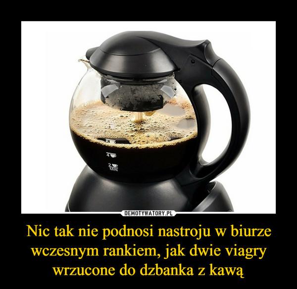Nic tak nie podnosi nastroju w biurze wczesnym rankiem, jak dwie viagry wrzucone do dzbanka z kawą –