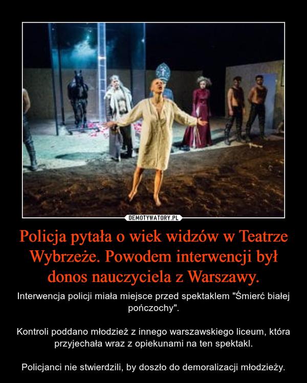 """Policja pytała o wiek widzów w Teatrze Wybrzeże. Powodem interwencji był donos nauczyciela z Warszawy. – Interwencja policji miała miejsce przed spektaklem """"Śmierć białej pończochy"""".Kontroli poddano młodzież z innego warszawskiego liceum, która przyjechała wraz z opiekunami na ten spektakl.Policjanci nie stwierdzili, by doszło do demoralizacji młodzieży."""