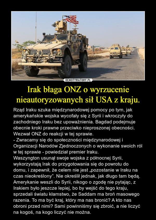 """Irak błaga ONZ o wyrzucenie nieautoryzowanych sił USA z kraju. – Rząd Iraku szuka międzynarodowej pomocy po tym, jak amerykańskie wojska wycofały się z Syrii i wkroczyły do zachodniego Iraku bez upoważnienia. Bagdad podejmuje obecnie kroki prawne przeciwko nieproszonej obecności.  Wezwał ONZ do reakcji w tej sprawie.- Zwracamy się do społeczności międzynarodowej i Organizacji Narodów Zjednoczonych o wykonanie swoich ról w tej sprawie - powiedział premier Iraku.Waszyngton usunął swoje wojska z północnej Syrii, wykorzystają Irak do przygotowania się do powrotu do domu, i zapewnił, że celem nie jest """"pozostanie w Iraku na czas nieokreślony"""". Nie określił jednak, jak długo tam będą.Amerykanie weszli do Syrii, nikogo o zgodę nie pytając, z Irakiem było jeszcze lepiej, bo by wejść do tego kraju, sprzedali światu kłamstwo, że Saddam ma broń masowego razenia. To ma być kraj, który ma nas bronić? A kto nas obroni przed nimi? Sami powinniśmy się zbroić, a nie liczyć na kogoś, na kogo liczyć nie można."""