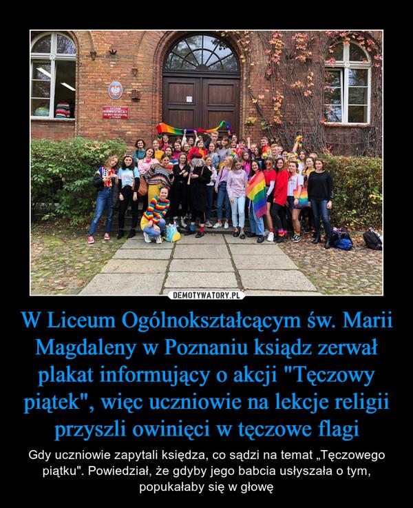 """W Liceum Ogólnokształcącym św. Marii Magdaleny w Poznaniu ksiądz zerwał plakat informujący o akcji """"Tęczowy piątek"""", więc uczniowie na lekcje religii przyszli owinięci w tęczowe flagi – Gdy uczniowie zapytali księdza, co sądzi na temat """"Tęczowego piątku"""". Powiedział, że gdyby jego babcia usłyszała o tym, popukałaby się w głowę"""
