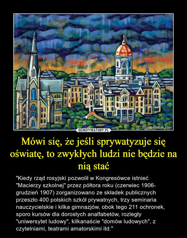 """Mówi się, że jeśli sprywatyzuje się oświatę, to zwykłych ludzi nie będzie na nią stać – """"Kiedy rząd rosyjski pozwolił w Kongresówce istnieć """"Macierzy szkolnej"""" przez półtora roku (czerwiec 1906- grudzień 1907) zorganizowano ze składek publicznych przeszło 400 polskich szkół prywatnych, trzy seminaria nauczycielskie i kilka gimnazjów, obok tego 211 ochronek, sporo kursów dla dorosłych analfabetów, rozległy """"uniwersytet ludowy"""", kilkanaście """"domów ludowych"""", z czytelniami, teatrami amatorskimi itd."""""""