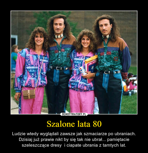 Szalone lata 80 – Ludzie wtedy wyglądali zawsze jak szmaciarze po ubraniach. Dzisiaj już prawie nikt by się tak nie ubrał... pamiętacie szeleszczące dresy  i ciapate ubrania z tamtych lat.