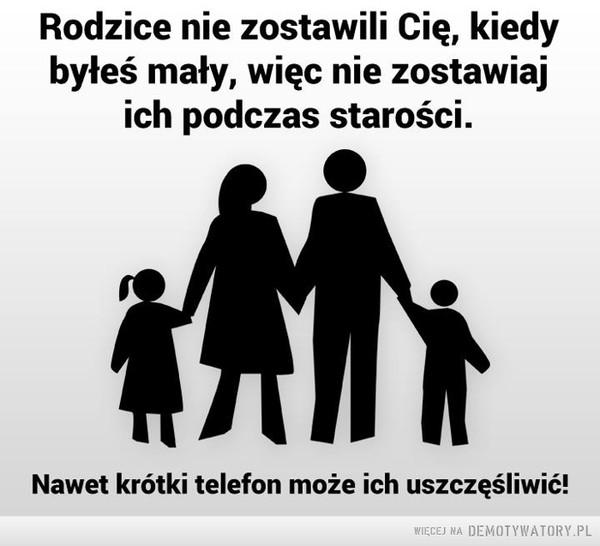 Pamiętajcie! –  Rodzice nie zostawili Cię, kiedy byłeś mały, więc nie zostawiaj ich podczas starości. Nawet krótki telefon może ich uszczęśliwić!