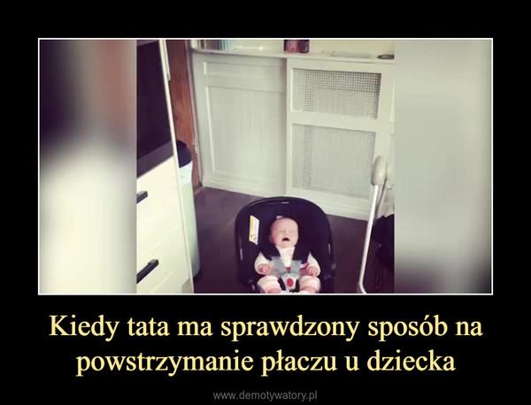 Kiedy tata ma sprawdzony sposób na powstrzymanie płaczu u dziecka –