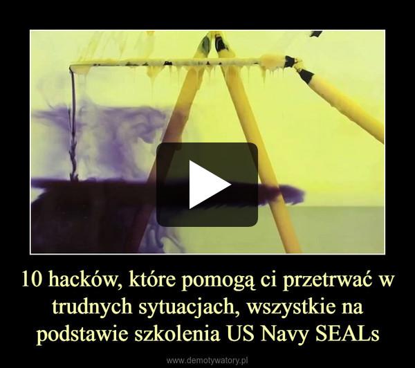 10 hacków, które pomogą ci przetrwać w trudnych sytuacjach, wszystkie na podstawie szkolenia US Navy SEALs –