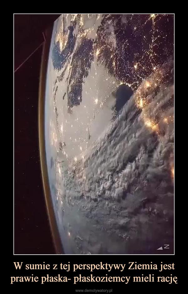 W sumie z tej perspektywy Ziemia jest prawie płaska- płaskoziemcy mieli rację –