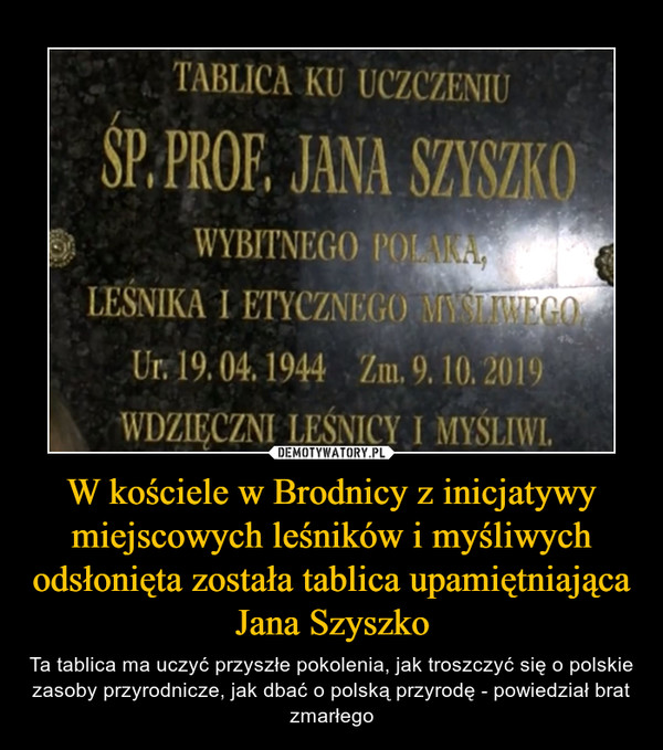 W kościele w Brodnicy z inicjatywy miejscowych leśników i myśliwych odsłonięta została tablica upamiętniająca Jana Szyszko – Ta tablica ma uczyć przyszłe pokolenia, jak troszczyć się o polskie zasoby przyrodnicze, jak dbać o polską przyrodę - powiedział brat zmarłego