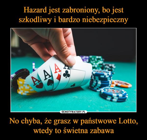 No chyba, że grasz w państwowe Lotto, wtedy to świetna zabawa –