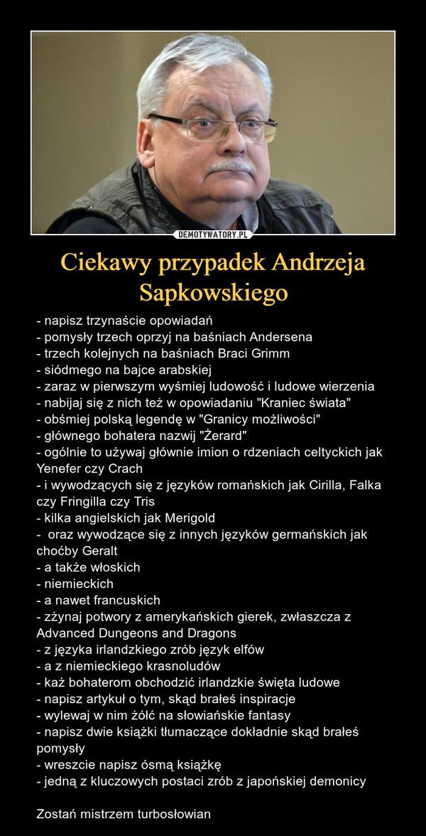 """Ciekawy przypadek Andrzeja Sapkowskiego – - napisz trzynaście opowiadań- pomysły trzech oprzyj na baśniach Andersena- trzech kolejnych na baśniach Braci Grimm- siódmego na bajce arabskiej- zaraz w pierwszym wyśmiej ludowość i ludowe wierzenia- nabijaj się z nich też w opowiadaniu """"Kraniec świata""""- obśmiej polską legendę w """"Granicy możliwości""""- głównego bohatera nazwij """"Żerard""""- ogólnie to używaj głównie imion o rdzeniach celtyckich jak Yenefer czy Crach- i wywodzących się z języków romańskich jak Cirilla, Falka czy Fringilla czy Tris- kilka angielskich jak Merigold-  oraz wywodzące się z innych języków germańskich jak choćby Geralt- a także włoskich- niemieckich- a nawet francuskich- zżynaj potwory z amerykańskich gierek, zwłaszcza z Advanced Dungeons and Dragons- z języka irlandzkiego zrób język elfów- a z niemieckiego krasnoludów- każ bohaterom obchodzić irlandzkie święta ludowe- napisz artykuł o tym, skąd brałeś inspiracje- wylewaj w nim żółć na słowiańskie fantasy- napisz dwie książki tłumaczące dokładnie skąd brałeś pomysły- wreszcie napisz ósmą książkę- jedną z kluczowych postaci zrób z japońskiej demonicyZostań mistrzem turbosłowian"""