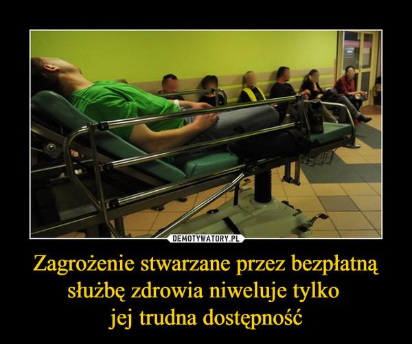 Zagrożenie stwarzane przez bezpłatną służbę zdrowia niweluje tylko jej trudna dostępność –