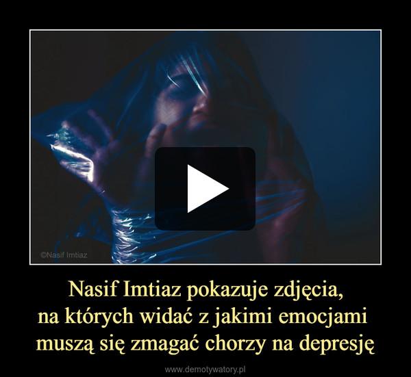 Nasif Imtiaz pokazuje zdjęcia,na których widać z jakimi emocjami muszą się zmagać chorzy na depresję –