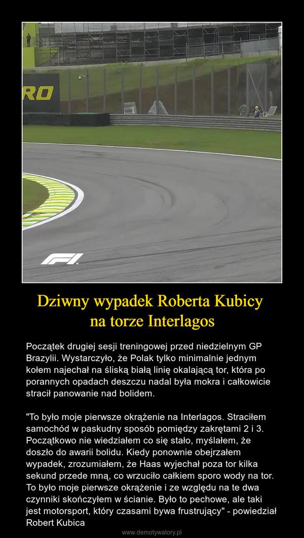 """Dziwny wypadek Roberta Kubicy na torze Interlagos – Początek drugiej sesji treningowej przed niedzielnym GP Brazylii. Wystarczyło, że Polak tylko minimalnie jednym kołem najechał na śliską białą linię okalającą tor, która po porannych opadach deszczu nadal była mokra i całkowicie stracił panowanie nad bolidem. """"To było moje pierwsze okrążenie na Interlagos. Straciłem samochód w paskudny sposób pomiędzy zakrętami 2 i 3. Początkowo nie wiedziałem co się stało, myślałem, że doszło do awarii bolidu. Kiedy ponownie obejrzałem wypadek, zrozumiałem, że Haas wyjechał poza tor kilka sekund przede mną, co wrzuciło całkiem sporo wody na tor. To było moje pierwsze okrążenie i ze względu na te dwa czynniki skończyłem w ścianie. Było to pechowe, ale taki jest motorsport, który czasami bywa frustrujący"""" - powiedział Robert Kubica"""