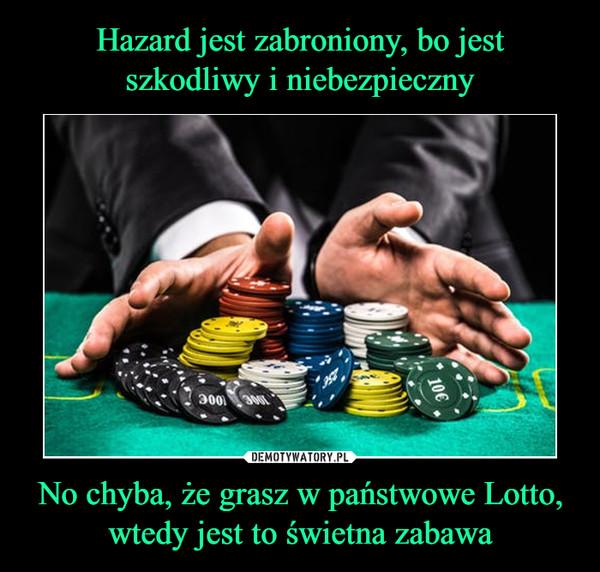 No chyba, że grasz w państwowe Lotto, wtedy jest to świetna zabawa –