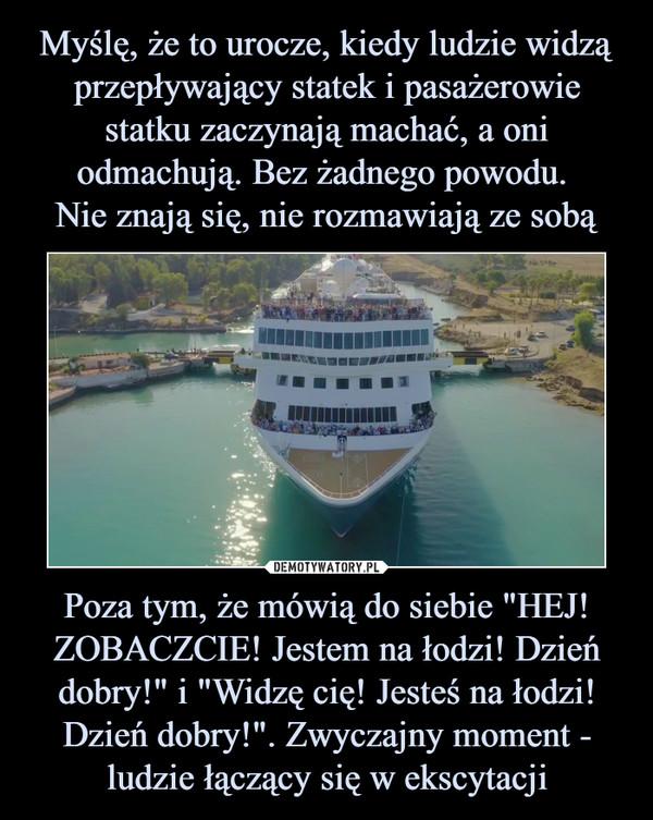 """Poza tym, że mówią do siebie """"HEJ! ZOBACZCIE! Jestem na łodzi! Dzień dobry!"""" i """"Widzę cię! Jesteś na łodzi! Dzień dobry!"""". Zwyczajny moment - ludzie łączący się w ekscytacji –"""