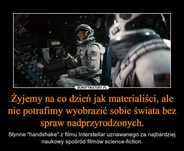 """Żyjemy na co dzień jak materialiści, ale nie potrafimy wyobrazić sobie świata bez spraw nadprzyrodzonych. – Słynne """"handshake"""" z filmu Interstellar uznawanego za najbardziej naukowy spośród filmów science-fiction."""