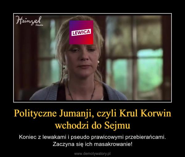 Polityczne Jumanji, czyli Krul Korwin wchodzi do Sejmu – Koniec z lewakami i pseudo prawicowymi przebierańcami. Zaczyna się ich masakrowanie!