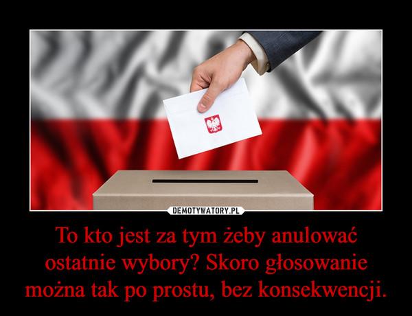 To kto jest za tym żeby anulować ostatnie wybory? Skoro głosowanie można tak po prostu, bez konsekwencji. –