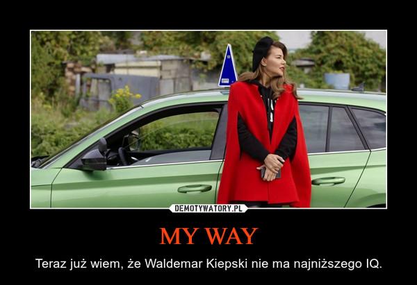 MY WAY – Teraz już wiem, że Waldemar Kiepski nie ma najniższego IQ.