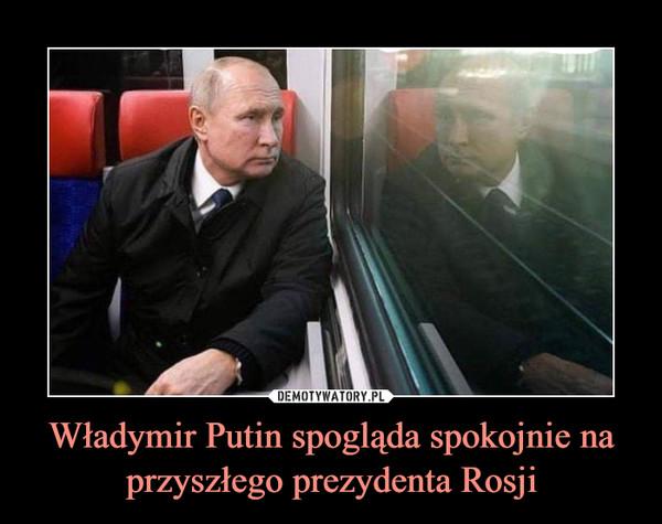 Władymir Putin spogląda spokojnie na przyszłego prezydenta Rosji –