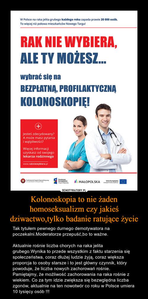 Kolonoskopia to nie żaden homoseksualizm czy jakieś dziwactwo,tylko badanie ratujące życie
