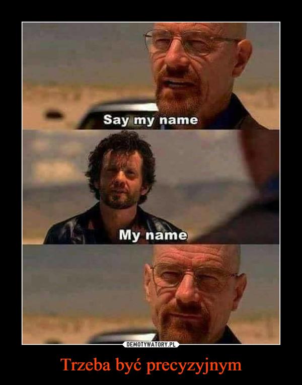 Trzeba być precyzyjnym –  Say my nameMy name
