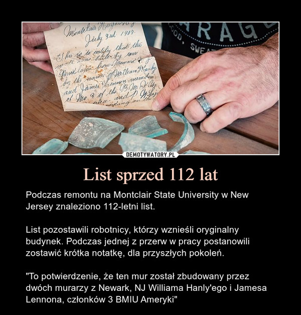 """List sprzed 112 lat – Podczas remontu na Montclair State University w New Jersey znaleziono 112-letni list.List pozostawili robotnicy, którzy wznieśli oryginalny budynek. Podczas jednej z przerw w pracy postanowili zostawić krótka notatkę, dla przyszłych pokoleń.""""To potwierdzenie, że ten mur został zbudowany przez dwóch murarzy z Newark, NJ Williama Hanly'ego i Jamesa Lennona, członków 3 BMIU Ameryki"""""""