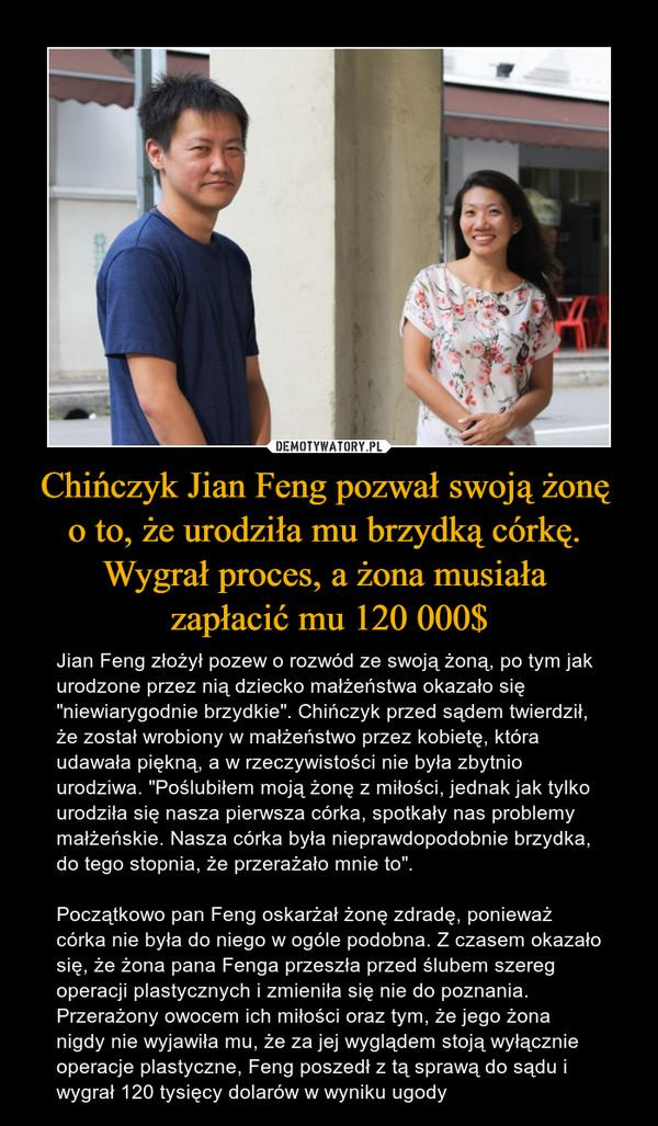 """Chińczyk Jian Feng pozwał swoją żonę o to, że urodziła mu brzydką córkę. Wygrał proces, a żona musiała zapłacić mu 120 000$ – Jian Feng złożył pozew o rozwód ze swoją żoną, po tym jak urodzone przez nią dziecko małżeństwa okazało się """"niewiarygodnie brzydkie"""". Chińczyk przed sądem twierdził, że został wrobiony w małżeństwo przez kobietę, która udawała piękną, a w rzeczywistości nie była zbytnio urodziwa. """"Poślubiłem moją żonę z miłości, jednak jak tylko urodziła się nasza pierwsza córka, spotkały nas problemy małżeńskie. Nasza córka była nieprawdopodobnie brzydka, do tego stopnia, że przerażało mnie to"""".Początkowo pan Feng oskarżał żonę zdradę, ponieważ córka nie była do niego w ogóle podobna. Z czasem okazało się, że żona pana Fenga przeszła przed ślubem szereg operacji plastycznych i zmieniła się nie do poznania. Przerażony owocem ich miłości oraz tym, że jego żona nigdy nie wyjawiła mu, że za jej wyglądem stoją wyłącznie operacje plastyczne, Feng poszedł z tą sprawą do sądu i wygrał 120 tysięcy dolarów w wyniku ugody"""