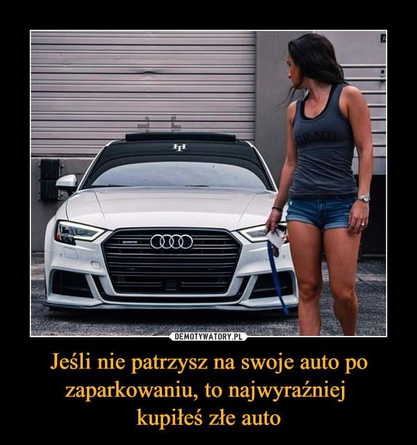 Jeśli nie patrzysz na swoje auto po zaparkowaniu, to najwyraźniej kupiłeś złe auto –
