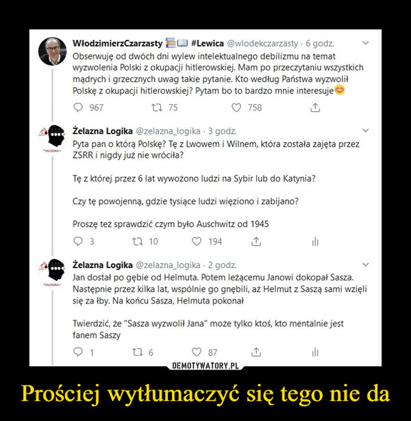 """Prościej wytłumaczyć się tego nie da –  WłodzimierzCzarzasty ę^LJ #Lewica @wlodekczarzasty ■ 6 godz.Obserwuję od dwóch dni wylew intelektualnego debilizmu na tematwyzwolenia Polski z okupacji hitlerowskiej. Mam po przeczytaniu wszystkichmądrych i grzecznych uwag takie pytanie. Kto według Państwa wyzwoliłPolskę z okupacji hitlerowskiej? Pytam bo to bardzo mnie interesuje oQ 967 U 75 C> 758 £Żelazna Logika @zelaznaJogika • 3 godz.Pyta pan o którą Polskę? Tę z Lwowem i Wilnem, która została zajęta przezZSRR i nigdy już nie wróciła?Tę z której przez 6 lat wywożono ludzi na Sybir lub do Katynia?Czy tę powojenną, gdzie tysiące ludzi więziono i zabijano?Proszę też sprawdzić czym było Auschwitz od 1945Q 3 U 10 C> 194 £    Żelazna Logika @zełazna_logika ■ 2 godz.Jan dostał po gębie od Helmuta. Potem leżącemu Janowi dokopał Sasza.Następnie przez kilka lat, wspólnie go gnębili, aż Helmut z Saszą sami wzięlsię za łby. Na końcu Sasza, Helmuta pokonałTwierdzić, że """"Sasza wyzwolił Jana"""" może tylko ktoś, kto mentalnie jestfanem Saszy"""