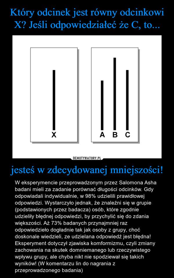 jesteś w zdecydowanej mniejszości! – W eksperymencie przeprowadzonym przez Salomona Asha badani mieli za zadanie porównać długości odcinków. Gdy odpowiadali indywidualnie, w 98% udzielili prawidłowej odpowiedzi. Wystarczyło jednak, że znaleźni się w grupie (podstawionych przez badacza) osób, które zgodnie udzieliły błędnej odpowiedzi, by przychylić się do zdania większości. Aż 73% badanych przynajmniej raz odpowiedzieło dogładnie tak jak osoby z grupy, choć doskonale wiedzieli, ze udzielana odpowiedź jest błędna! Eksperyment dotyczył zjawiska komformizmu, czyli zmiany zachowania na skutek domniemanego lub rzeczywistego wpływu grupy, ale chyba nikt nie spodziewał się takich wyników! (W komentarzu lin do nagrania z przeprowadzonego badania)