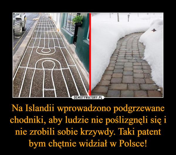 Na Islandii wprowadzono podgrzewane chodniki, aby ludzie nie poślizgnęli się i nie zrobili sobie krzywdy. Taki patent bym chętnie widział w Polsce! –