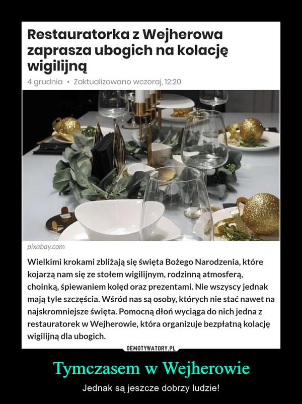 Tymczasem w Wejherowie – Jednak są jeszcze dobrzy ludzie! Restauratorka z Wejherowazaprasza ubogich na kolacjęwigilijną4 grudnia • Zaktualizowano wczoraj, 12:20pixabay.comWielkimi krokami zbliżają się święta Bożego Narodzenia, którekojarzą nam się ze stołem wigilijnym, rodzinną atmosferą,choinką, śpiewaniem kolęd oraz prezentami. Nie wszyscy jednakmają tyle szczęścia. Wśród nas są osoby, których nie stać nawet nanajskromniejsze święta. Pomocną dłoń wyciąga do nich jedna zrestauratorek w Wejherowie, która organizuje bezpłatną kolacjęwigilijną dla ubogich.