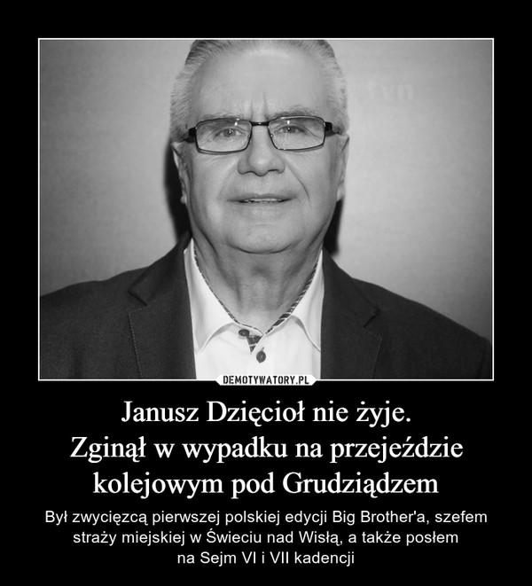 Janusz Dzięcioł nie żyje.Zginął w wypadku na przejeździekolejowym pod Grudziądzem – Był zwycięzcą pierwszej polskiej edycji Big Brother'a, szefem straży miejskiej w Świeciu nad Wisłą, a także posłemna Sejm VI i VII kadencji