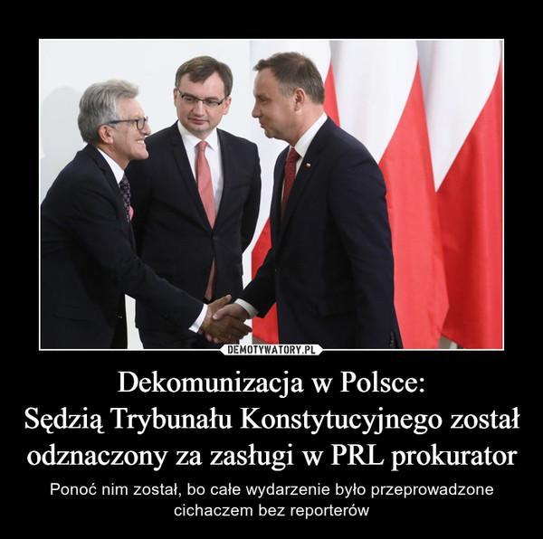 Dekomunizacja w Polsce:Sędzią Trybunału Konstytucyjnego został odznaczony za zasługi w PRL prokurator – Ponoć nim został, bo całe wydarzenie było przeprowadzone cichaczem bez reporterów