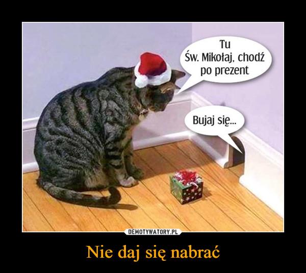 Nie daj się nabrać –  Tu Św. Mikołaj, chodź po prezent Bujaj się...