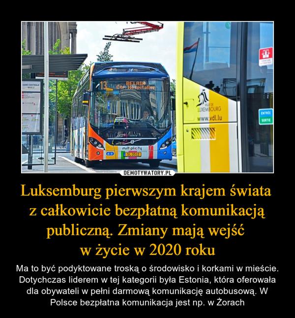 Luksemburg pierwszym krajem świata z całkowicie bezpłatną komunikacją publiczną. Zmiany mają wejść w życie w 2020 roku – Ma to być podyktowane troską o środowisko i korkami w mieście. Dotychczas liderem w tej kategorii była Estonia, która oferowała dla obywateli w pełni darmową komunikację autobusową. W Polsce bezpłatna komunikacja jest np. w Żorach