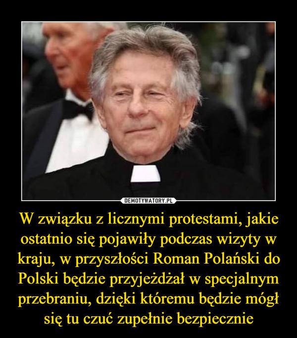 W związku z licznymi protestami, jakie ostatnio się pojawiły podczas wizyty w kraju, w przyszłości Roman Polański do Polski będzie przyjeżdżał w specjalnym przebraniu, dzięki któremu będzie mógł się tu czuć zupełnie bezpiecznie –