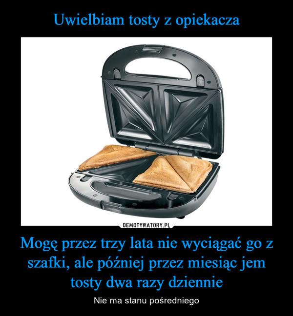 Mogę przez trzy lata nie wyciągać go z szafki, ale później przez miesiąc jem tosty dwa razy dziennie – Nie ma stanu pośredniego