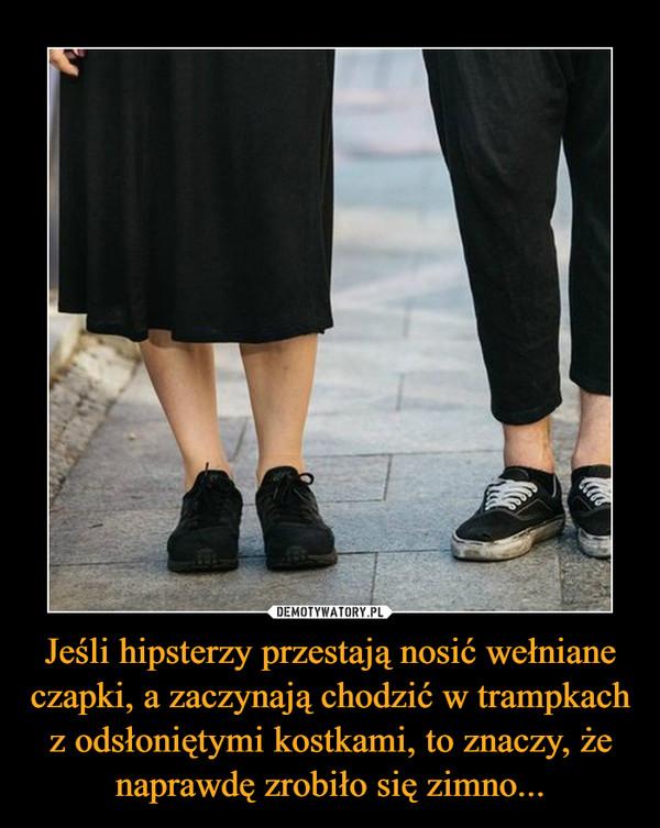 Jeśli hipsterzy przestają nosić wełniane czapki, a zaczynają chodzić w trampkach z odsłoniętymi kostkami, to znaczy, że naprawdę zrobiło się zimno... –