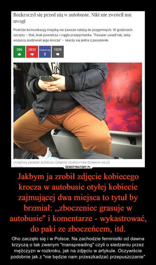 Jakbym ja zrobił zdjęcie kobiecego krocza w autobusie otyłej kobiecie zajmującej dwa miejsca to tytuł by brzmiał: ,,zboczeniec grasuje w autobusie'' i komentarze - wykastrować, do paki ze zboczeńcem, itd.